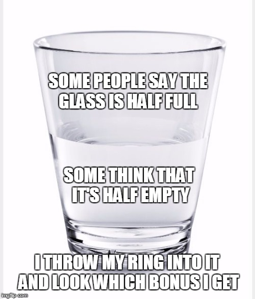 Stuff I lerned from NetHack ... | SOME PEOPLE SAY THE GLASS IS HALF FULL I THROW MY RING INTO IT AND LOOK WHICH BONUS I GET SOME THINK THAT IT'S HALF EMPTY | image tagged in glass of water | made w/ Imgflip meme maker