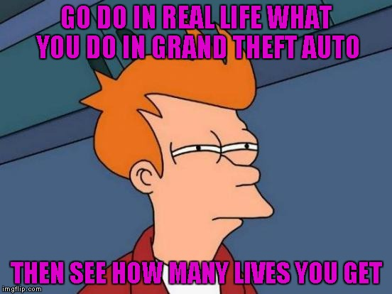 Futurama Fry Meme | GO DO IN REAL LIFE WHAT YOU DO IN GRAND THEFT AUTO THEN SEE HOW MANY LIVES YOU GET | image tagged in memes,futurama fry | made w/ Imgflip meme maker