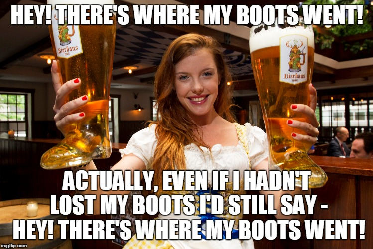because really there's no way to lose out in this situation |  HEY! THERE'S WHERE MY BOOTS WENT! ACTUALLY, EVEN IF I HADN'T LOST MY BOOTS I'D STILL SAY - HEY! THERE'S WHERE MY BOOTS WENT! | image tagged in beer,alcohol,women,meme | made w/ Imgflip meme maker