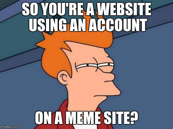 Futurama Fry Meme | SO YOU'RE A WEBSITE USING AN ACCOUNT ON A MEME SITE? | image tagged in memes,futurama fry | made w/ Imgflip meme maker