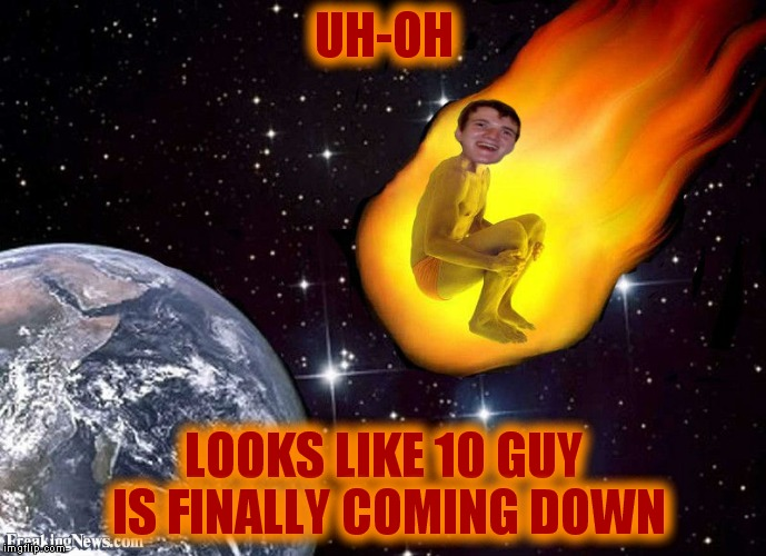 Ground control to major Tom... | UH-OH LOOKS LIKE 10 GUY IS FINALLY COMING DOWN | image tagged in 10 guy,meteor | made w/ Imgflip meme maker