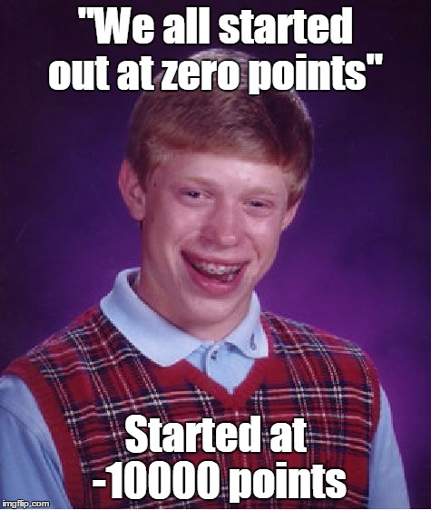 """We all started out at zero points"" Started at -10000 points 