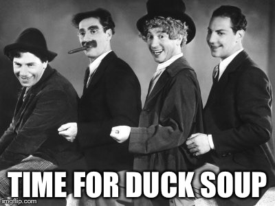 Marx Brothers | TIME FOR DUCK SOUP | image tagged in marx brothers | made w/ Imgflip meme maker