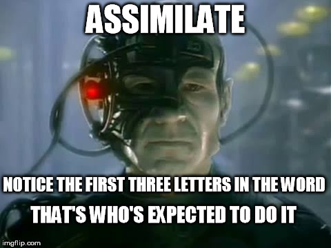 Assimilation |  ASSIMILATE; NOTICE THE FIRST THREE LETTERS IN THE WORD; THAT'S WHO'S EXPECTED TO DO IT | image tagged in assimilation,borg,the borg,star trek,ass,star trek tng | made w/ Imgflip meme maker