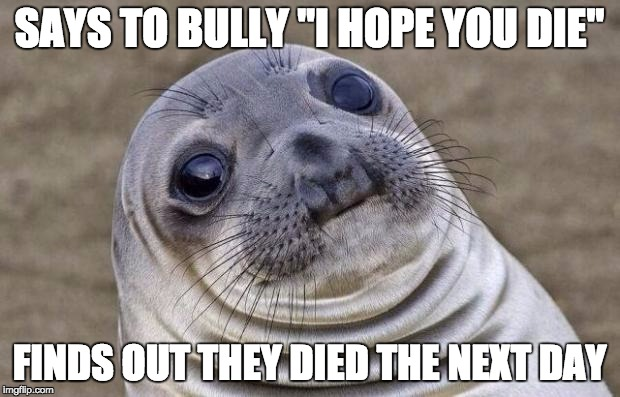 "Awkward Moment Sealion Meme | SAYS TO BULLY ""I HOPE YOU DIE"" FINDS OUT THEY DIED THE NEXT DAY 