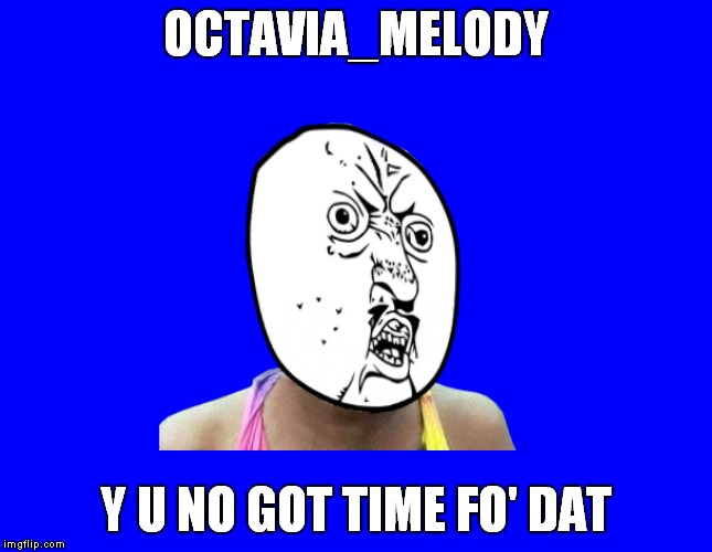 OCTAVIA_MELODY Y U NO GOT TIME FO' DAT | made w/ Imgflip meme maker