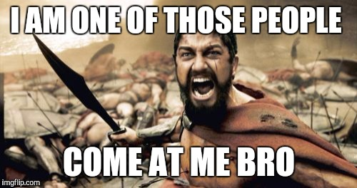Sparta Leonidas Meme | I AM ONE OF THOSE PEOPLE COME AT ME BRO | image tagged in memes,sparta leonidas | made w/ Imgflip meme maker