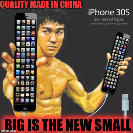 It used to be that smaller was better. Soon we'll be back to the brick! | QUALITY MADE IN CHINA BIG IS THE NEW SMALL | image tagged in iphone x,bruce lee,memes,funny | made w/ Imgflip meme maker