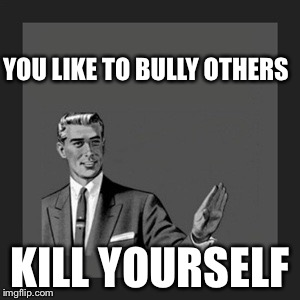 Kill Yourself Guy Meme | YOU LIKE TO BULLY OTHERS KILL YOURSELF | image tagged in memes,kill yourself guy | made w/ Imgflip meme maker