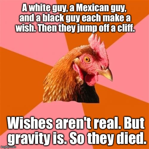 ...can't...stop....making.... Anti-Joke Chicken Memes. Must get help...  | A white guy, a Mexican guy, and a black guy each make a wish. Then they jump off a cliff. Wishes aren't real. But gravity is. So they died. | image tagged in anti-joke chicken,memes | made w/ Imgflip meme maker