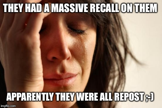 First World Problems Meme | THEY HAD A MASSIVE RECALL ON THEM APPARENTLY THEY WERE ALL REPOST ;-) | image tagged in memes,first world problems | made w/ Imgflip meme maker