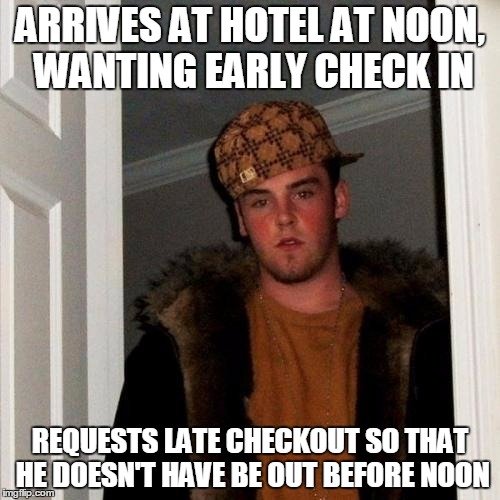 Scumbag Steve Meme |  ARRIVES AT HOTEL AT NOON, WANTING EARLY CHECK IN; REQUESTS LATE CHECKOUT SO THAT HE DOESN'T HAVE BE OUT BEFORE NOON | image tagged in memes,scumbag steve | made w/ Imgflip meme maker