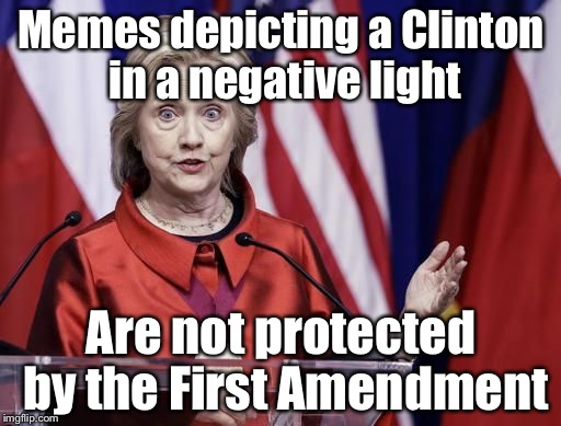 Surprised Hillary | Memes depicting a Clinton in a negative light Are not protected by the First Amendment | image tagged in surprised hillary | made w/ Imgflip meme maker