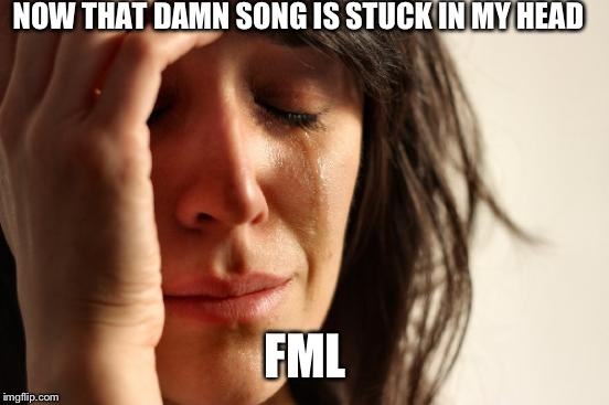 First World Problems Meme | NOW THAT DAMN SONG IS STUCK IN MY HEAD FML | image tagged in memes,first world problems | made w/ Imgflip meme maker