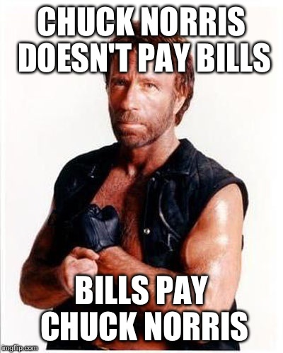 CHUCK NORRIS DOESN'T PAY BILLS BILLS PAY CHUCK NORRIS | made w/ Imgflip meme maker