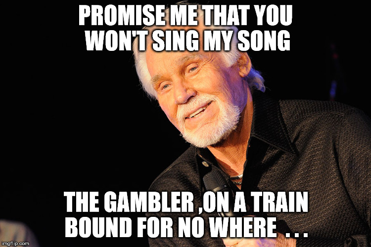 PROMISE ME THAT YOU WON'T SING MY SONG THE GAMBLER ,ON A TRAIN BOUND FOR NO WHERE  . . . | made w/ Imgflip meme maker