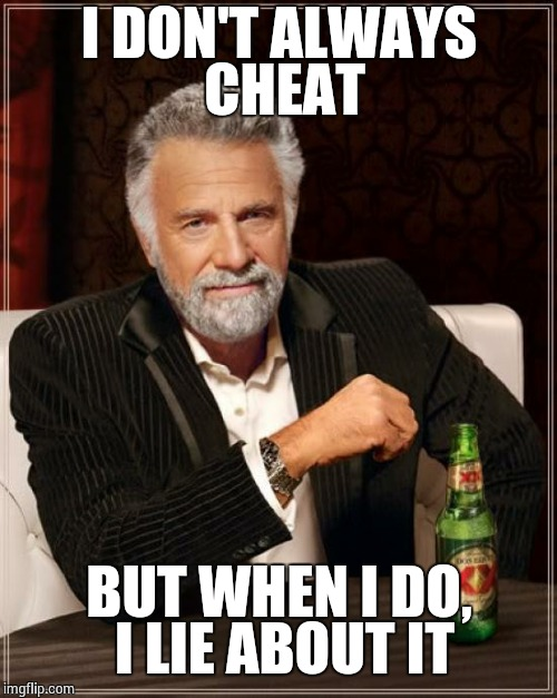 The Most Interesting Man In The World Meme | I DON'T ALWAYS CHEAT BUT WHEN I DO, I LIE ABOUT IT | image tagged in memes,the most interesting man in the world | made w/ Imgflip meme maker