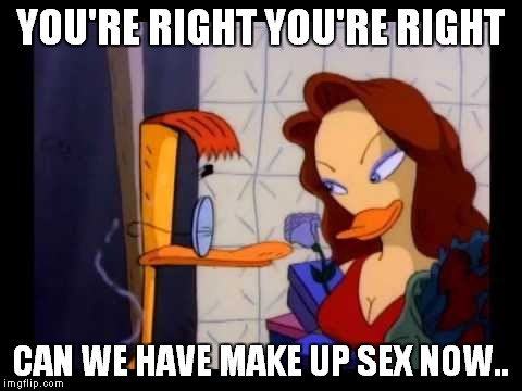 YOU'RE RIGHT YOU'RE RIGHT CAN WE HAVE MAKE UP SEX NOW.. | made w/ Imgflip meme maker