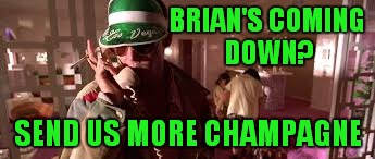 BRIAN'S COMING DOWN? SEND US MORE CHAMPAGNE | made w/ Imgflip meme maker