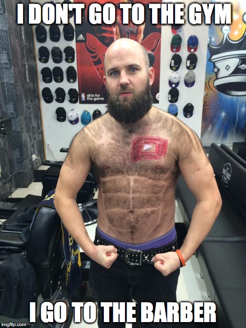 I DON'T GO TO THE GYM I GO TO THE BARBER | image tagged in hairy,gym,barber,beard,hipster,bald | made w/ Imgflip meme maker