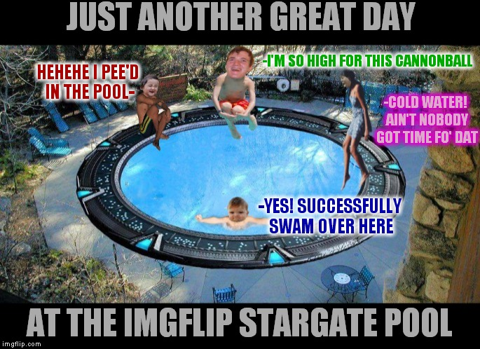 This pool is so flipping cool! | JUST ANOTHER GREAT DAY AT THE IMGFLIP STARGATE POOL -I'M SO HIGH FOR THIS CANNONBALL -COLD WATER! AIN'T NOBODY GOT TIME FO' DAT HEHEHE I PEE | image tagged in imgflip unite,10 guy,aint nobody got time for that,evil toddler,success kid,pool | made w/ Imgflip meme maker