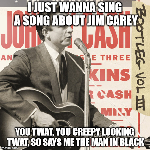 I JUST WANNA SING A SONG ABOUT JIM CAREY YOU TWAT, YOU CREEPY LOOKING TWAT, SO SAYS ME THE MAN IN BLACK | made w/ Imgflip meme maker