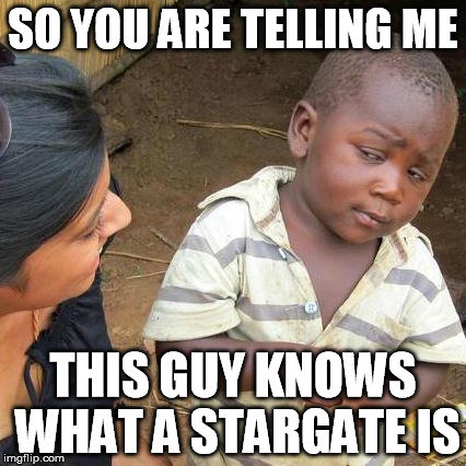 Third World Skeptical Kid Meme | SO YOU ARE TELLING ME THIS GUY KNOWS WHAT A STARGATE IS | image tagged in memes,third world skeptical kid | made w/ Imgflip meme maker