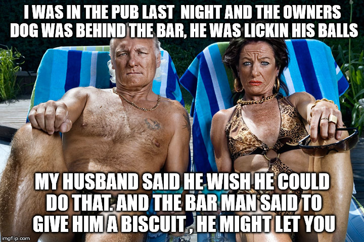 I WAS IN THE PUB LAST  NIGHT AND THE OWNERS DOG WAS BEHIND THE BAR, HE WAS LICKIN HIS BALLS MY HUSBAND SAID HE WISH HE COULD DO THAT. AND TH | made w/ Imgflip meme maker