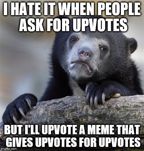 Confession Bear Meme | I HATE IT WHEN PEOPLE ASK FOR UPVOTES BUT I'LL UPVOTE A MEME THAT GIVES UPVOTES FOR UPVOTES | image tagged in memes,confession bear | made w/ Imgflip meme maker