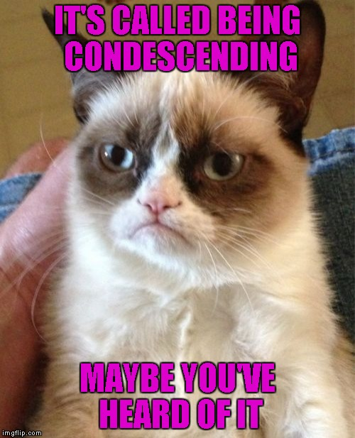 Grumpy Cat Meme | IT'S CALLED BEING CONDESCENDING MAYBE YOU'VE HEARD OF IT | image tagged in memes,grumpy cat | made w/ Imgflip meme maker