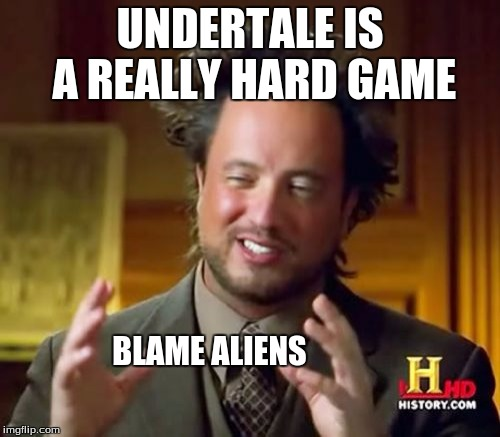 Blame the aliens the game is so hard | UNDERTALE IS A REALLY HARD GAME BLAME ALIENS | image tagged in memes,ancient aliens,undertale | made w/ Imgflip meme maker