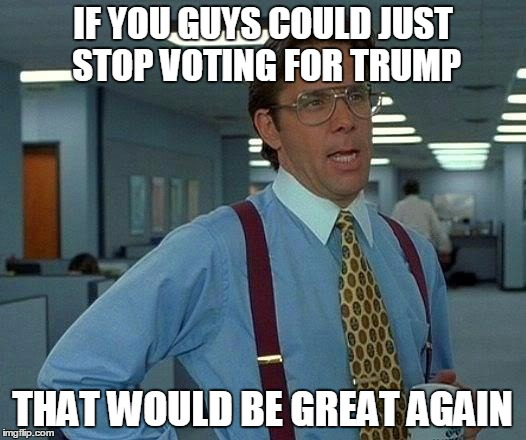That Would Be Great |  IF YOU GUYS COULD JUST STOP VOTING FOR TRUMP; THAT WOULD BE GREAT AGAIN | image tagged in memes,that would be great,'murica,political meme,nevertrump meme,so true memes | made w/ Imgflip meme maker