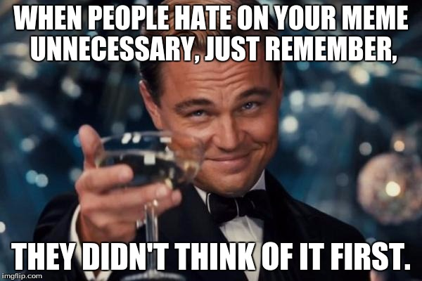 You know when your meme deserves shit and when not. | WHEN PEOPLE HATE ON YOUR MEME UNNECESSARY, JUST REMEMBER, THEY DIDN'T THINK OF IT FIRST. | image tagged in memes,leonardo dicaprio cheers | made w/ Imgflip meme maker