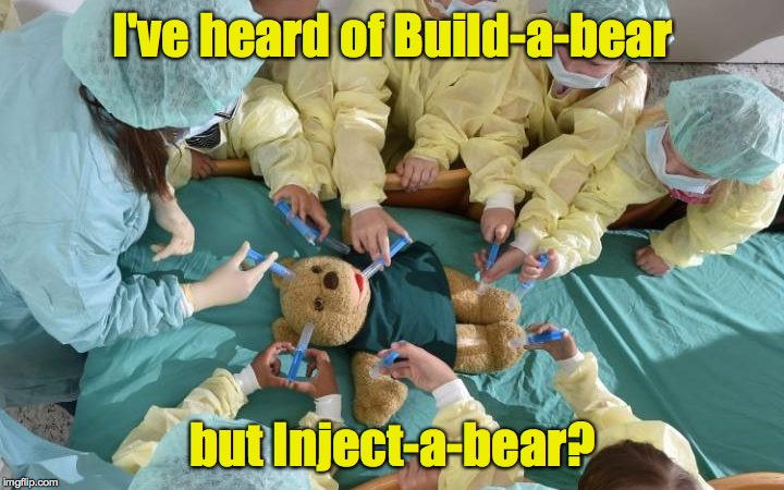 Not sure whether this is the correct way to help children get over their fear of needles | I've heard of Build-a-bear but Inject-a-bear? | image tagged in teddy bear,needles,injection | made w/ Imgflip meme maker
