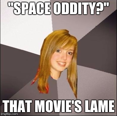 """SPACE ODDITY?"" THAT MOVIE'S LAME 