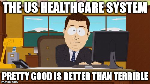 Aaaaand Its Gone Meme | THE US HEALTHCARE SYSTEM PRETTY GOOD IS BETTER THAN TERRIBLE | image tagged in memes,aaaaand its gone | made w/ Imgflip meme maker