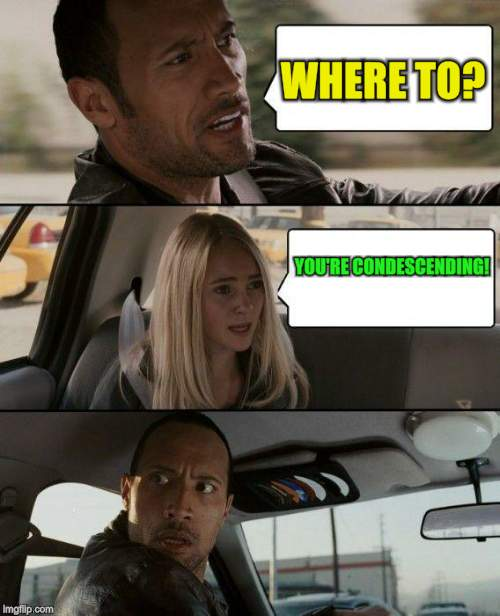The Rock Driving Meme | WHERE TO? YOU'RE CONDESCENDING! | image tagged in memes,the rock driving | made w/ Imgflip meme maker