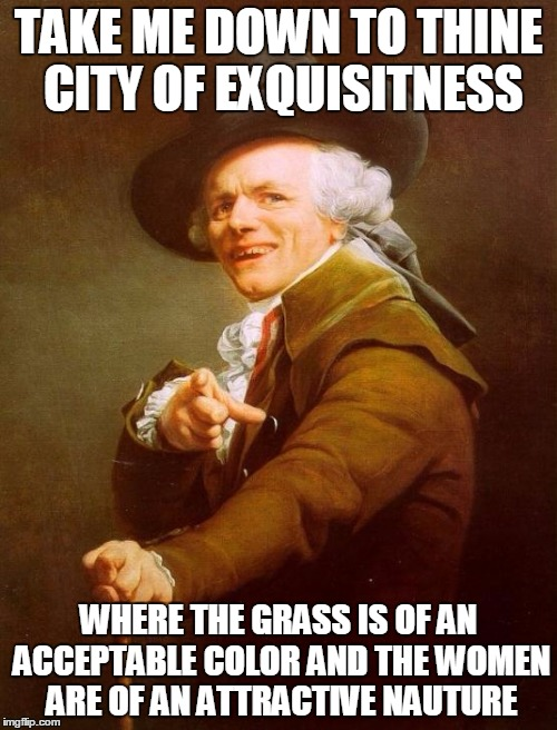 Old songs made even older. | TAKE ME DOWN TO THINE CITY OF EXQUISITNESS WHERE THE GRASS IS OF AN ACCEPTABLE COLOR AND THE WOMEN ARE OF AN ATTRACTIVE NAUTURE | image tagged in memes,joseph ducreux | made w/ Imgflip meme maker