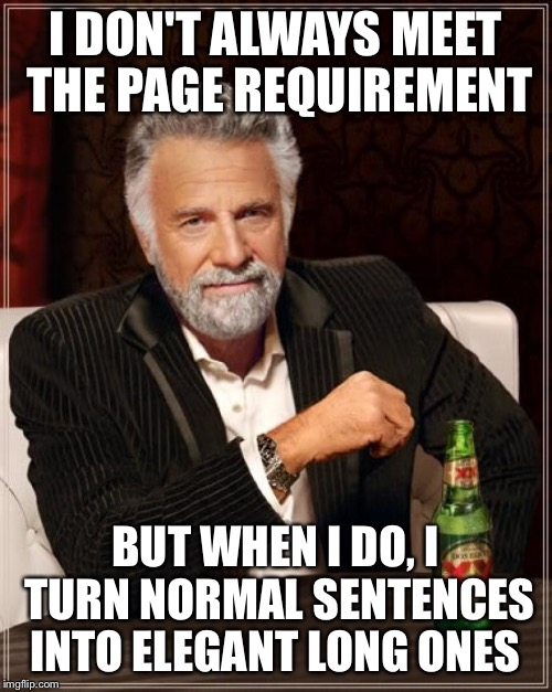 The Most Interesting Man In The World Meme | I DON'T ALWAYS MEET THE PAGE REQUIREMENT BUT WHEN I DO, I TURN NORMAL SENTENCES INTO ELEGANT LONG ONES | image tagged in memes,the most interesting man in the world | made w/ Imgflip meme maker