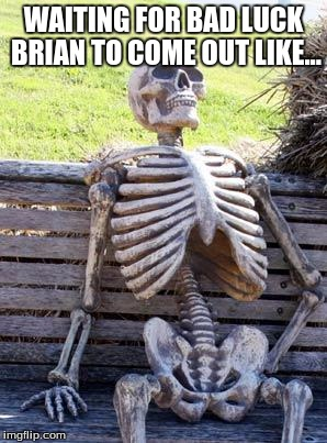 Waiting Skeleton Meme | WAITING FOR BAD LUCK BRIAN TO COME OUT LIKE... | image tagged in memes,waiting skeleton | made w/ Imgflip meme maker