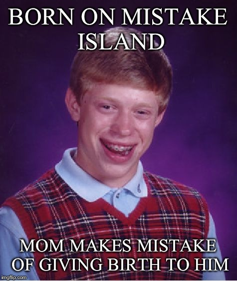 Bad Luck Brian Meme | BORN ON MISTAKE ISLAND MOM MAKES MISTAKE OF GIVING BIRTH TO HIM | image tagged in memes,bad luck brian | made w/ Imgflip meme maker