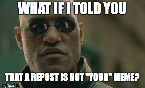 "Matrix Morpheus Meme | WHAT IF I TOLD YOU THAT A REPOST IS NOT ""YOUR"" MEME? 