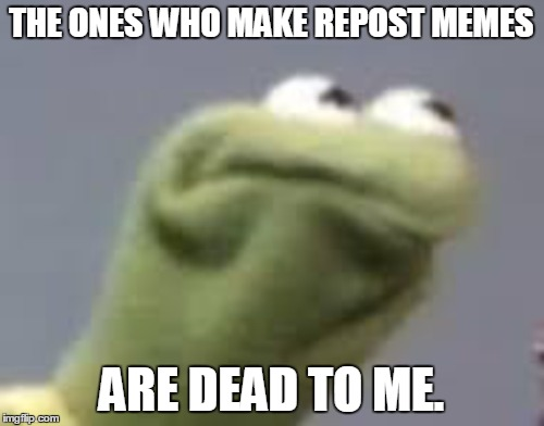 THE ONES WHO MAKE REPOST MEMES ARE DEAD TO ME. | made w/ Imgflip meme maker