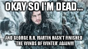 okay so I'm dead | OKAY SO I'M DEAD... AND GEORGE R.R. MARTIN HASN'T FINISHED 'THE WINDS OF WINTER' AGAIN!!! | image tagged in george r r martin | made w/ Imgflip meme maker