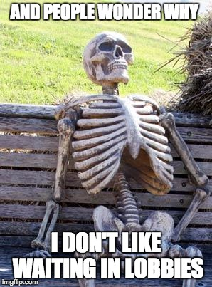 Waiting Skeleton | AND PEOPLE WONDER WHY I DON'T LIKE WAITING IN LOBBIES | image tagged in memes,waiting skeleton | made w/ Imgflip meme maker