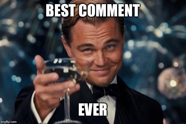 Leonardo Dicaprio Cheers Meme | BEST COMMENT EVER | image tagged in memes,leonardo dicaprio cheers | made w/ Imgflip meme maker