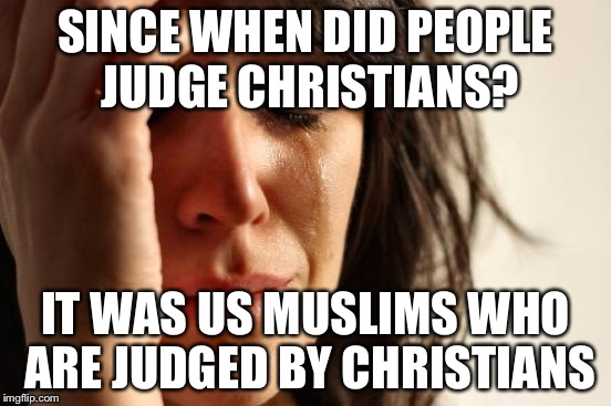 First World Problems Meme | SINCE WHEN DID PEOPLE JUDGE CHRISTIANS? IT WAS US MUSLIMS WHO ARE JUDGED BY CHRISTIANS | image tagged in memes,first world problems | made w/ Imgflip meme maker
