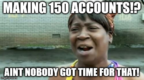 MAKING 150 ACCOUNTS!? AINT NOBODY GOT TIME FOR THAT! | image tagged in memes,aint nobody got time for that | made w/ Imgflip meme maker