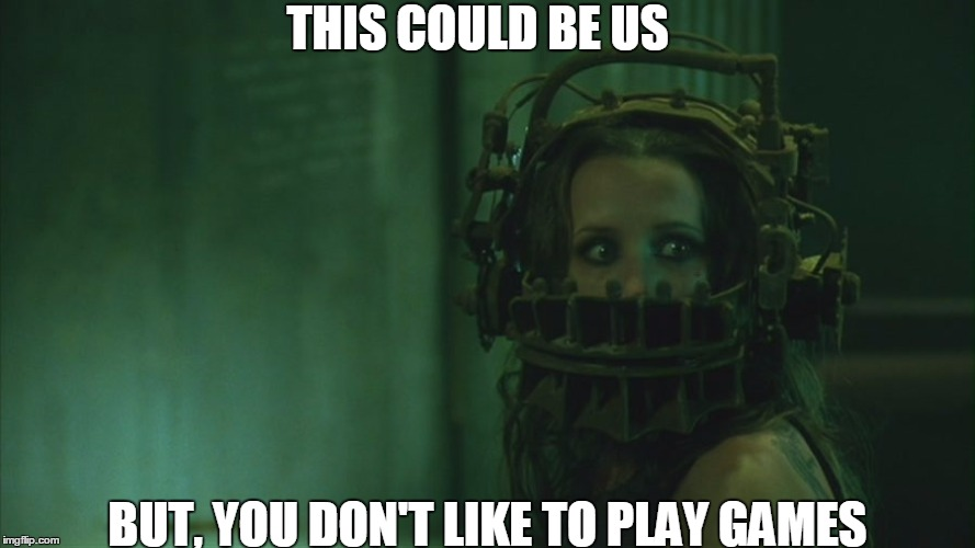 This could be us.... |  THIS COULD BE US; BUT, YOU DON'T LIKE TO PLAY GAMES | image tagged in saw,trap,relationships | made w/ Imgflip meme maker