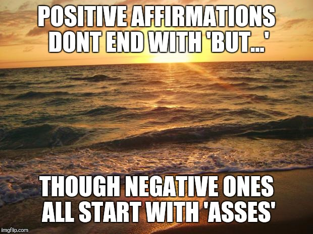 Florida Sunrise | POSITIVE AFFIRMATIONS DONT END WITH 'BUT...' THOUGH NEGATIVE ONES ALL START WITH 'ASSES' | image tagged in florida sunrise | made w/ Imgflip meme maker